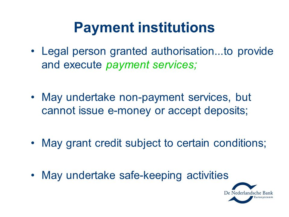 Payment institutions Legal person granted authorisation...to provide and execute payment services; May undertake non-payment services, but cannot issue e-money or accept deposits; May grant credit subject to certain conditions; May undertake safe-keeping activities