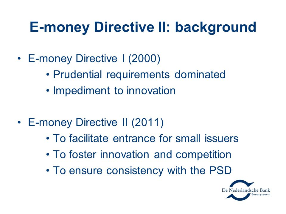 E-money Directive II: background E-money Directive I (2000) Prudential requirements dominated Impediment to innovation E-money Directive II (2011) To facilitate entrance for small issuers To foster innovation and competition To ensure consistency with the PSD