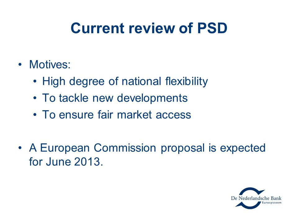 Current review of PSD Motives: High degree of national flexibility To tackle new developments To ensure fair market access A European Commission proposal is expected for June 2013.