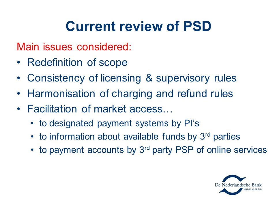 Current review of PSD Main issues considered: Redefinition of scope Consistency of licensing & supervisory rules Harmonisation of charging and refund rules Facilitation of market access… to designated payment systems by PI's to information about available funds by 3 rd parties to payment accounts by 3 rd party PSP of online services