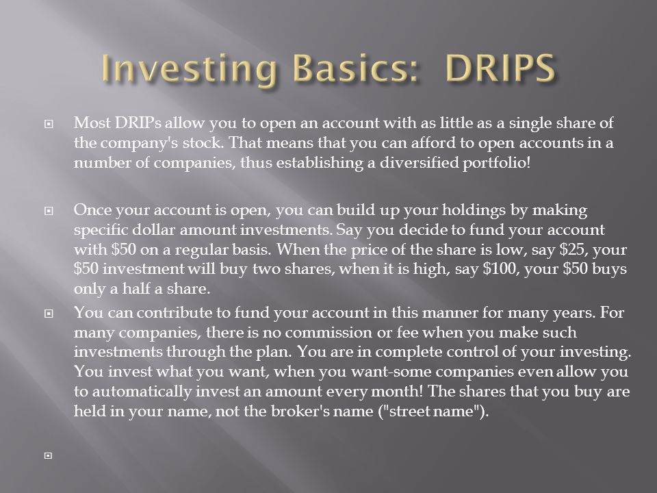  Most DRIPs allow you to open an account with as little as a single share of the company s stock.