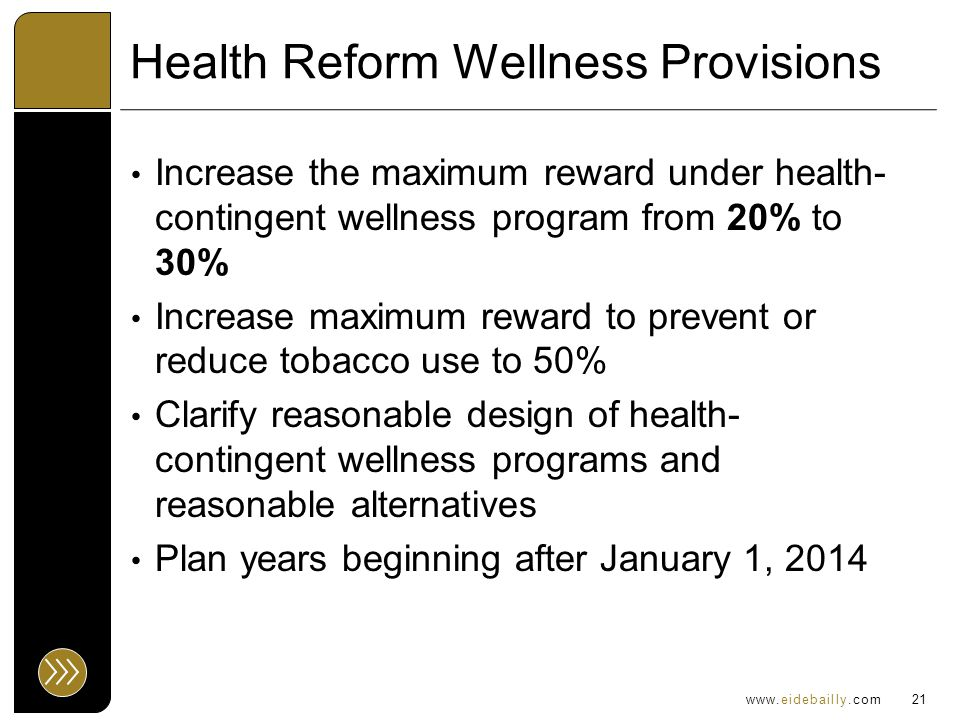 www.eidebailly.com Health Reform Wellness Provisions Increase the maximum reward under health- contingent wellness program from 20% to 30% Increase maximum reward to prevent or reduce tobacco use to 50% Clarify reasonable design of health- contingent wellness programs and reasonable alternatives Plan years beginning after January 1, 2014 21