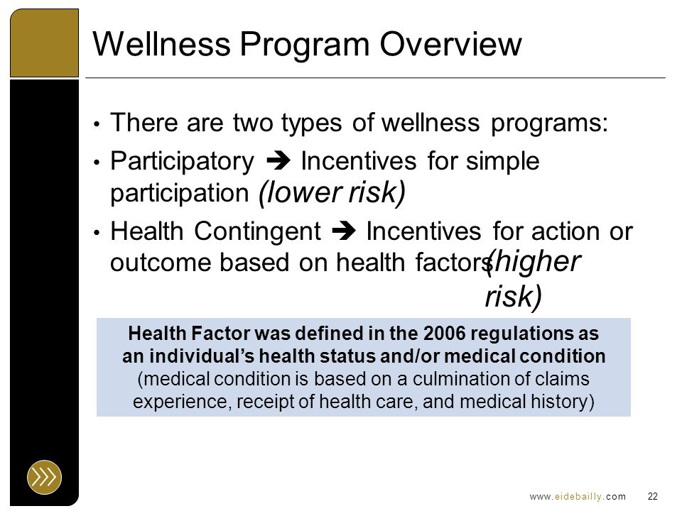 www.eidebailly.com Wellness Program Overview There are two types of wellness programs: Participatory  Incentives for simple participation Health Contingent  Incentives for action or outcome based on health factors 22 Health Factor was defined in the 2006 regulations as an individual's health status and/or medical condition (medical condition is based on a culmination of claims experience, receipt of health care, and medical history) (lower risk) (higher risk)