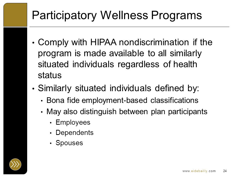 www.eidebailly.com Participatory Wellness Programs Comply with HIPAA nondiscrimination if the program is made available to all similarly situated individuals regardless of health status Similarly situated individuals defined by: Bona fide employment-based classifications May also distinguish between plan participants Employees Dependents Spouses 24