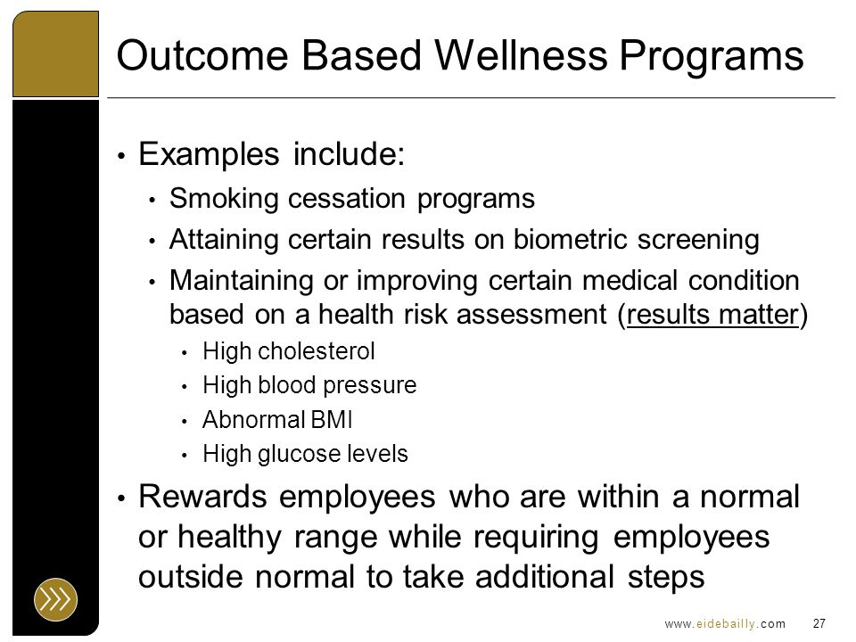 www.eidebailly.com Outcome Based Wellness Programs Examples include: Smoking cessation programs Attaining certain results on biometric screening Maintaining or improving certain medical condition based on a health risk assessment (results matter) High cholesterol High blood pressure Abnormal BMI High glucose levels Rewards employees who are within a normal or healthy range while requiring employees outside normal to take additional steps 27