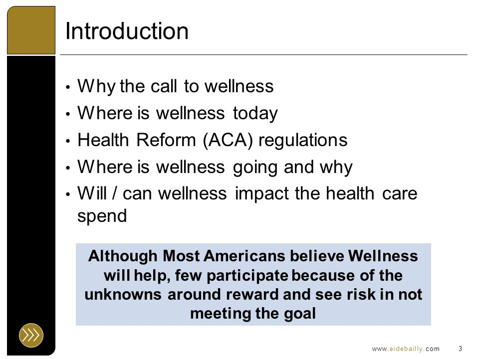 www.eidebailly.com Introduction Why the call to wellness Where is wellness today Health Reform (ACA) regulations Where is wellness going and why Will / can wellness impact the health care spend 3 Although Most Americans believe Wellness will help, few participate because of the unknowns around reward and see risk in not meeting the goal