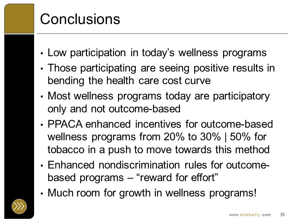 www.eidebailly.com Conclusions Low participation in today's wellness programs Those participating are seeing positive results in bending the health care cost curve Most wellness programs today are participatory only and not outcome-based PPACA enhanced incentives for outcome-based wellness programs from 20% to 30% | 50% for tobacco in a push to move towards this method Enhanced nondiscrimination rules for outcome- based programs – reward for effort Much room for growth in wellness programs.