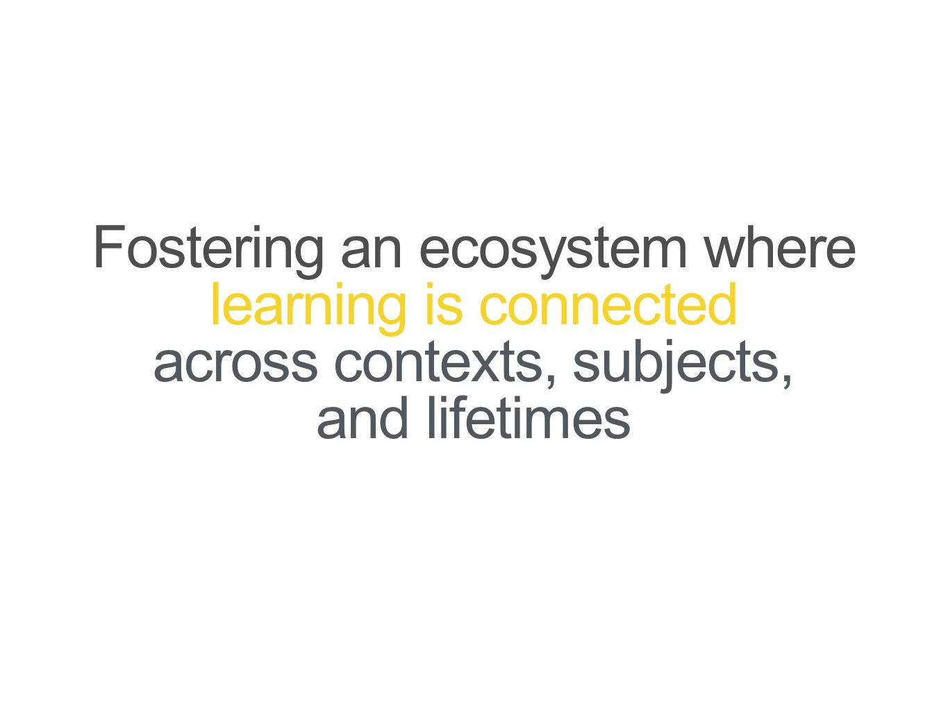 Fostering an ecosystem where learning is connected across contexts, subjects, and lifetimes