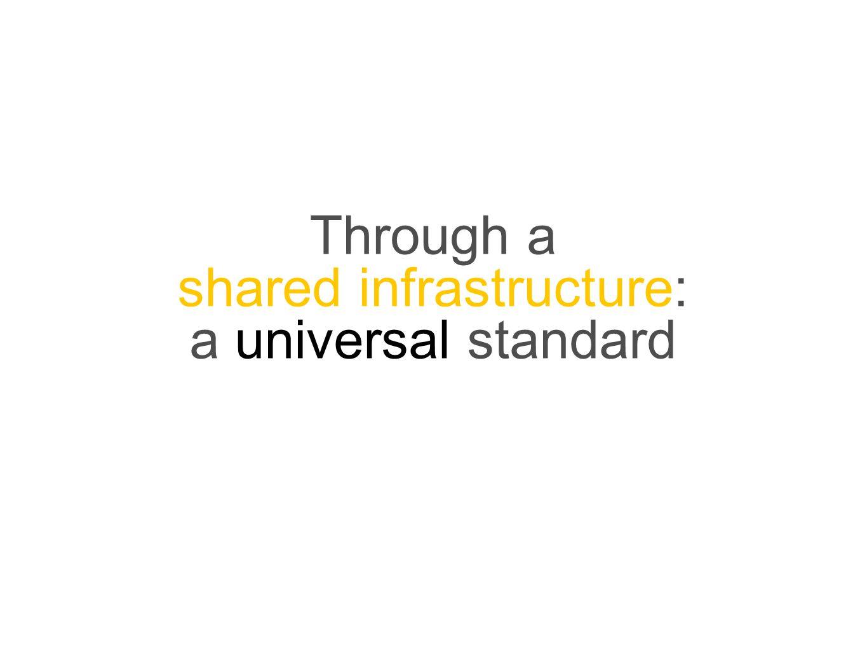Through a shared infrastructure: a universal standard