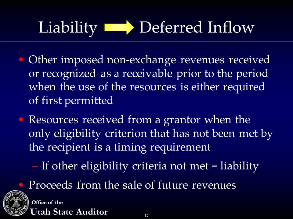 15 Office of the Utah State Auditor Liability Deferred Inflow Other imposed non-exchange revenues received or recognized as a receivable prior to the period when the use of the resources is either required of first permitted Resources received from a grantor when the only eligibility criterion that has not been met by the recipient is a timing requirement –If other eligibility criteria not met = liability Proceeds from the sale of future revenues