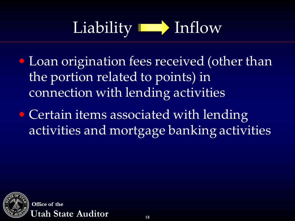 18 Office of the Utah State Auditor Liability Inflow Loan origination fees received (other than the portion related to points) in connection with lend
