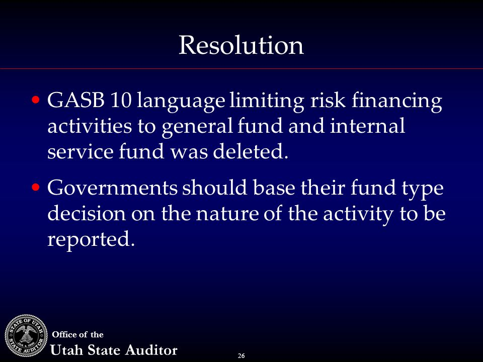 26 Office of the Utah State Auditor Resolution GASB 10 language limiting risk financing activities to general fund and internal service fund was delet