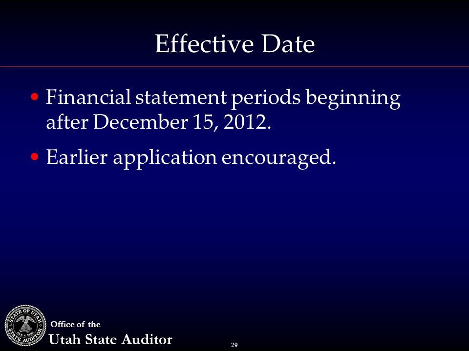 29 Office of the Utah State Auditor Effective Date Financial statement periods beginning after December 15, 2012. Earlier application encouraged.