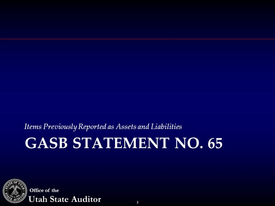 3 Office of the Utah State Auditor Items Previously Reported as Assets and Liabilities GASB STATEMENT NO.