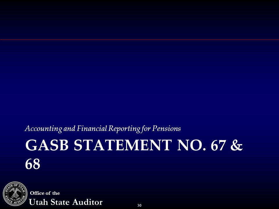 30 Office of the Utah State Auditor Accounting and Financial Reporting for Pensions GASB STATEMENT NO.