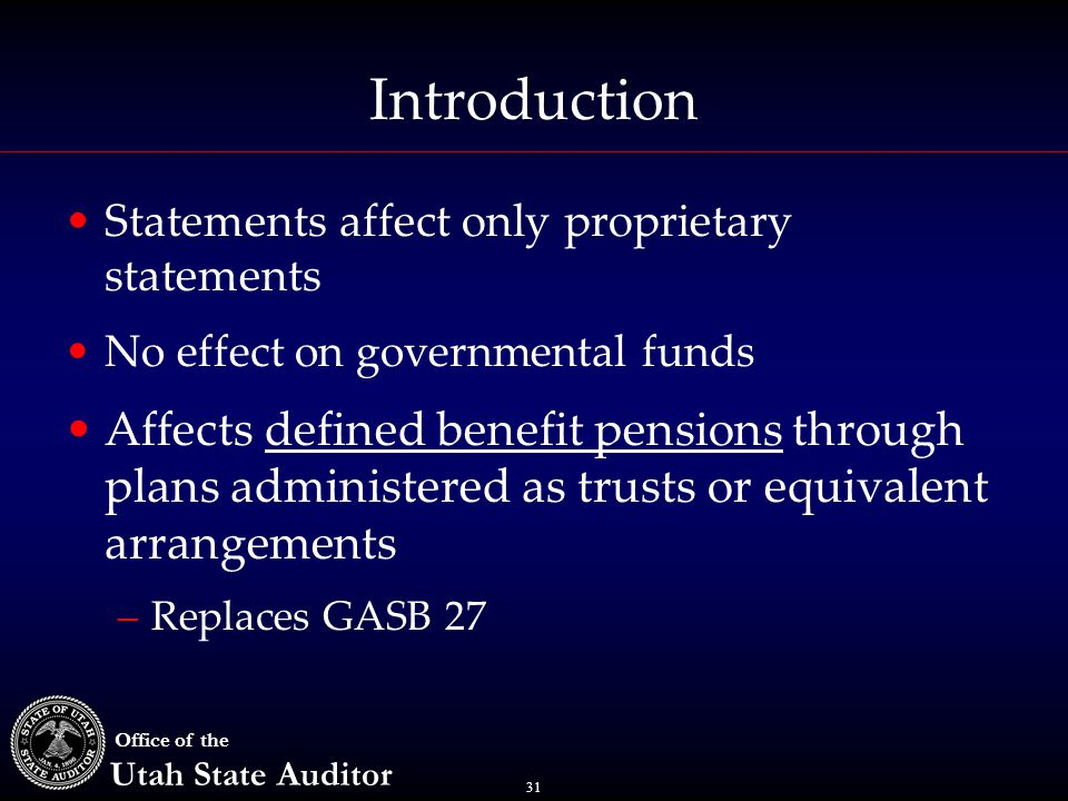 31 Office of the Utah State Auditor Introduction Statements affect only proprietary statements No effect on governmental funds Affects defined benefit