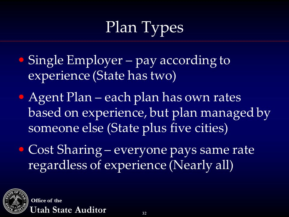 32 Office of the Utah State Auditor Plan Types Single Employer – pay according to experience (State has two) Agent Plan – each plan has own rates based on experience, but plan managed by someone else (State plus five cities) Cost Sharing – everyone pays same rate regardless of experience (Nearly all)