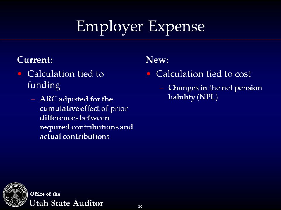 36 Office of the Utah State Auditor Employer Expense Current: Calculation tied to funding –ARC adjusted for the cumulative effect of prior differences between required contributions and actual contributions New: Calculation tied to cost –Changes in the net pension liability (NPL)