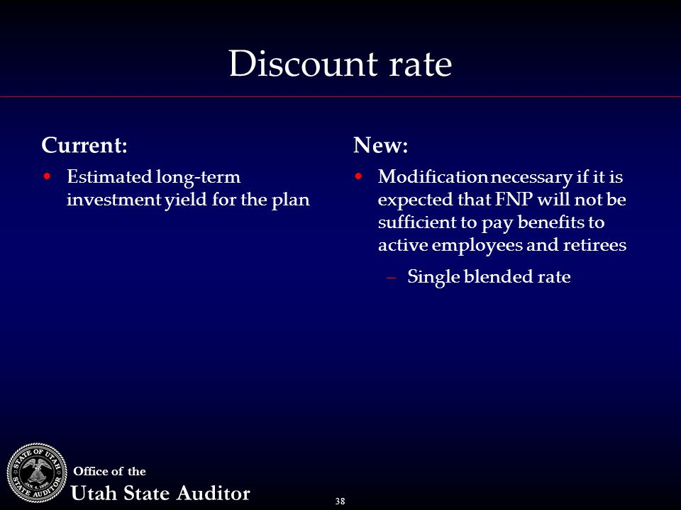 38 Office of the Utah State Auditor Discount rate Current: Estimated long-term investment yield for the plan New: Modification necessary if it is expected that FNP will not be sufficient to pay benefits to active employees and retirees –Single blended rate