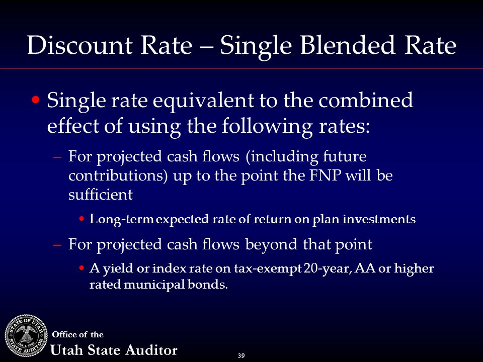 39 Office of the Utah State Auditor Discount Rate – Single Blended Rate Single rate equivalent to the combined effect of using the following rates: –F