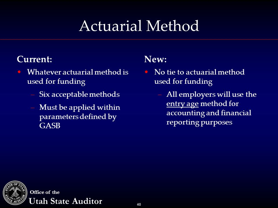 40 Office of the Utah State Auditor Actuarial Method Current: Whatever actuarial method is used for funding –Six acceptable methods –Must be applied w