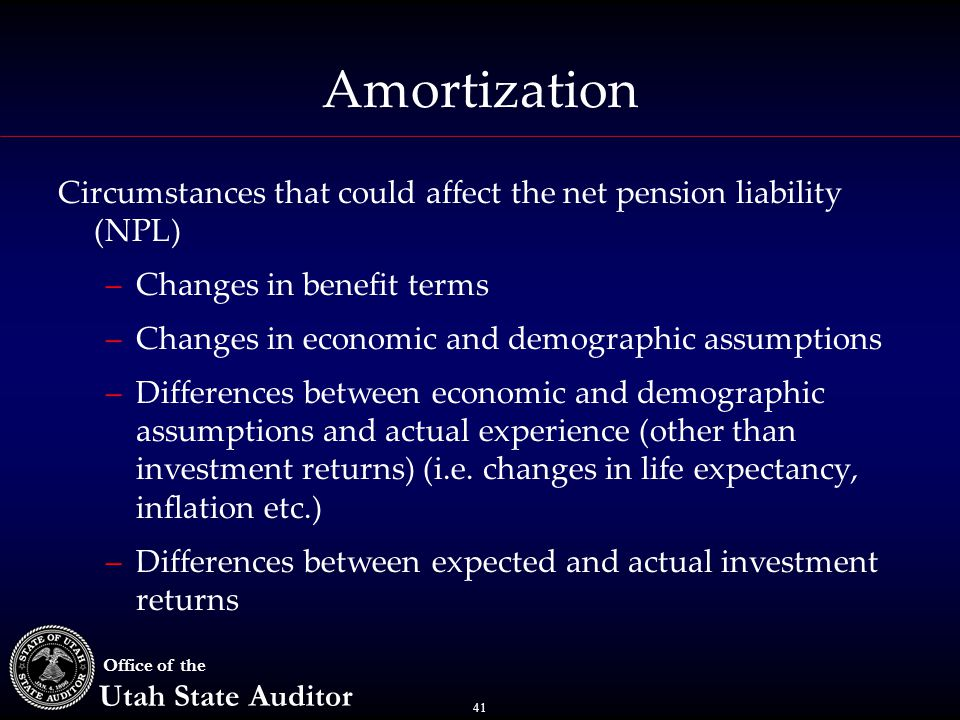 41 Office of the Utah State Auditor Amortization Circumstances that could affect the net pension liability (NPL) –Changes in benefit terms –Changes in