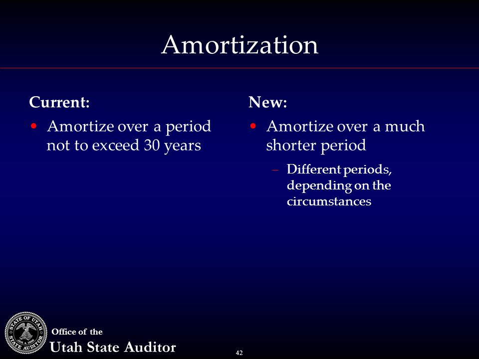 42 Office of the Utah State Auditor Amortization Current: Amortize over a period not to exceed 30 years New: Amortize over a much shorter period –Diff