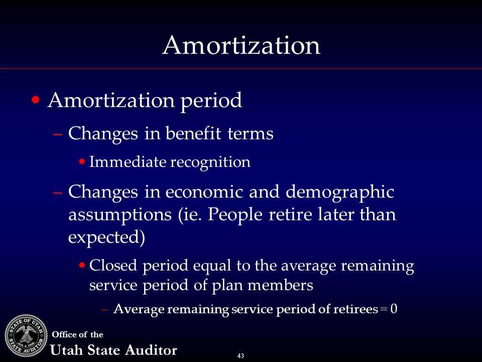 43 Office of the Utah State Auditor Amortization Amortization period –Changes in benefit terms Immediate recognition –Changes in economic and demograp