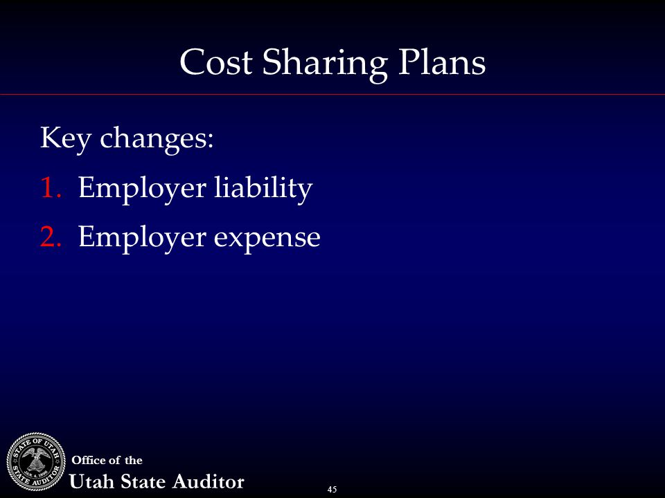 45 Office of the Utah State Auditor Cost Sharing Plans Key changes: 1.Employer liability 2.Employer expense