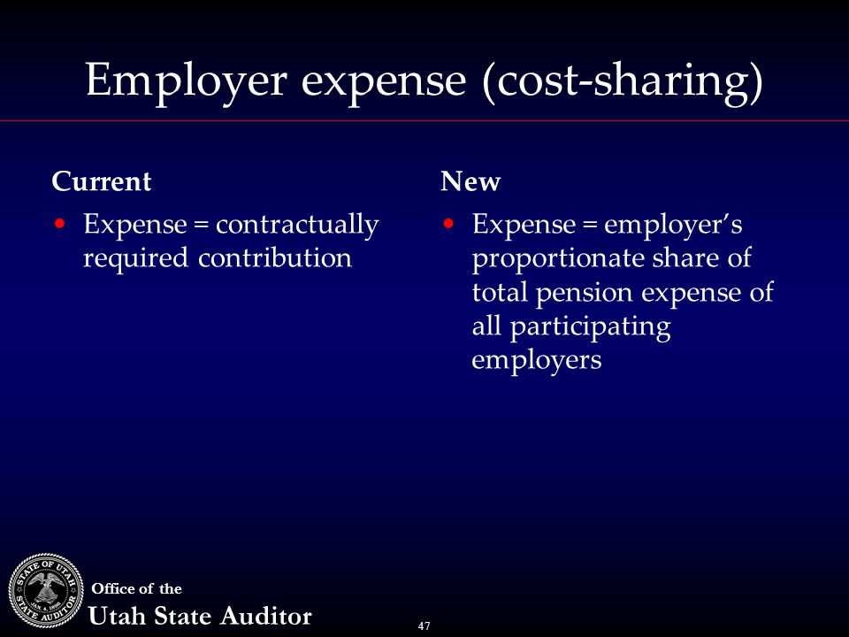 47 Office of the Utah State Auditor Employer expense (cost-sharing) Current Expense = contractually required contribution New Expense = employer's proportionate share of total pension expense of all participating employers