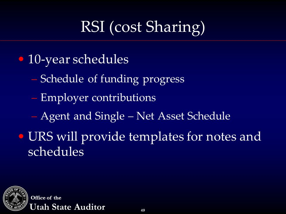 49 Office of the Utah State Auditor RSI (cost Sharing) 10-year schedules –Schedule of funding progress –Employer contributions –Agent and Single – Net Asset Schedule URS will provide templates for notes and schedules