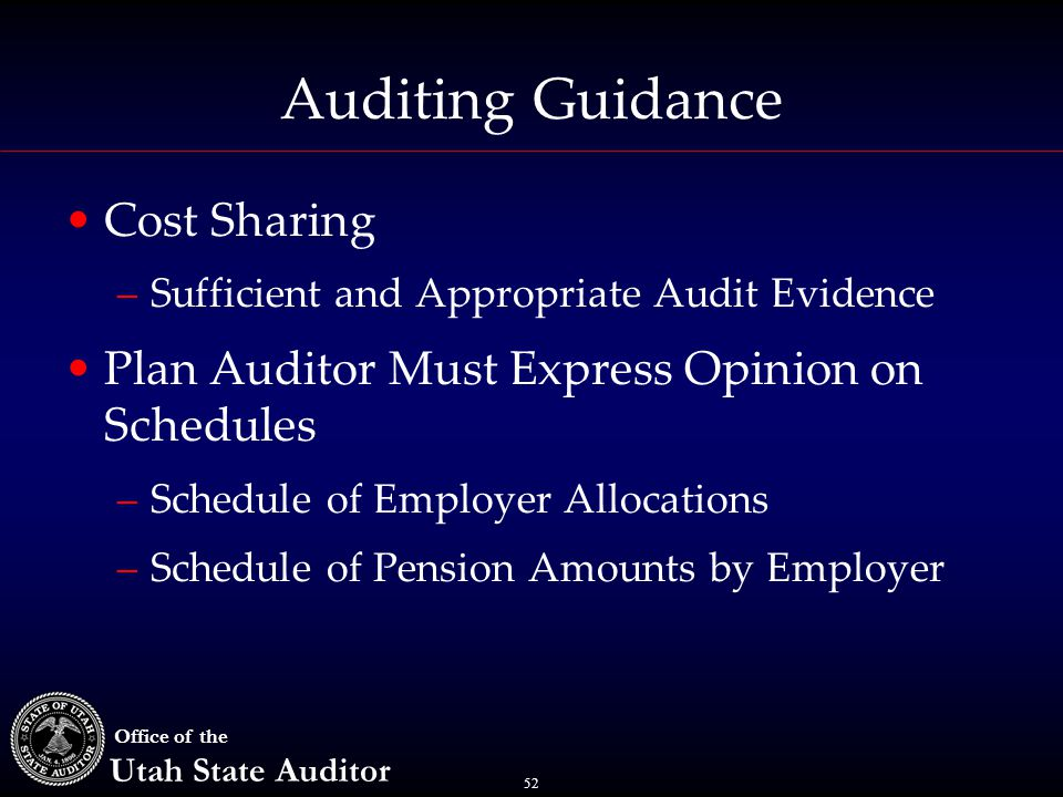 52 Office of the Utah State Auditor Auditing Guidance Cost Sharing –Sufficient and Appropriate Audit Evidence Plan Auditor Must Express Opinion on Schedules –Schedule of Employer Allocations –Schedule of Pension Amounts by Employer
