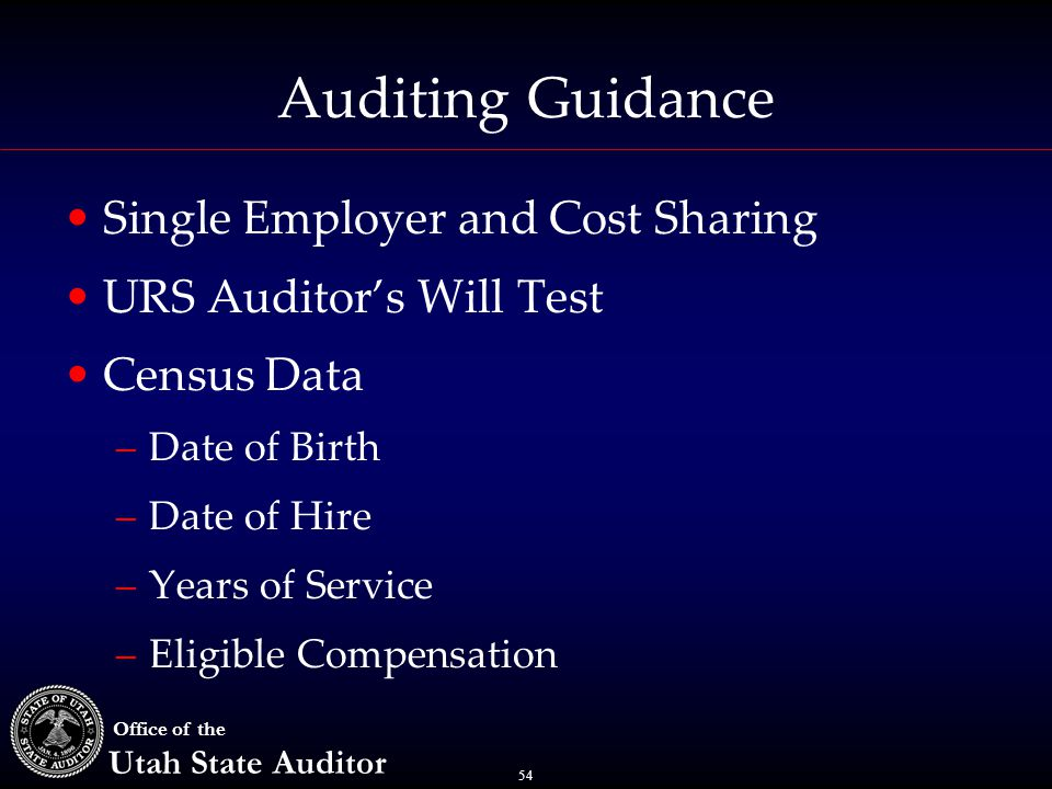 54 Office of the Utah State Auditor Auditing Guidance Single Employer and Cost Sharing URS Auditor's Will Test Census Data –Date of Birth –Date of Hir