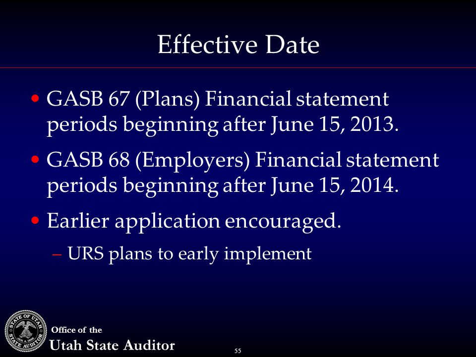 55 Office of the Utah State Auditor Effective Date GASB 67 (Plans) Financial statement periods beginning after June 15, 2013. GASB 68 (Employers) Fina