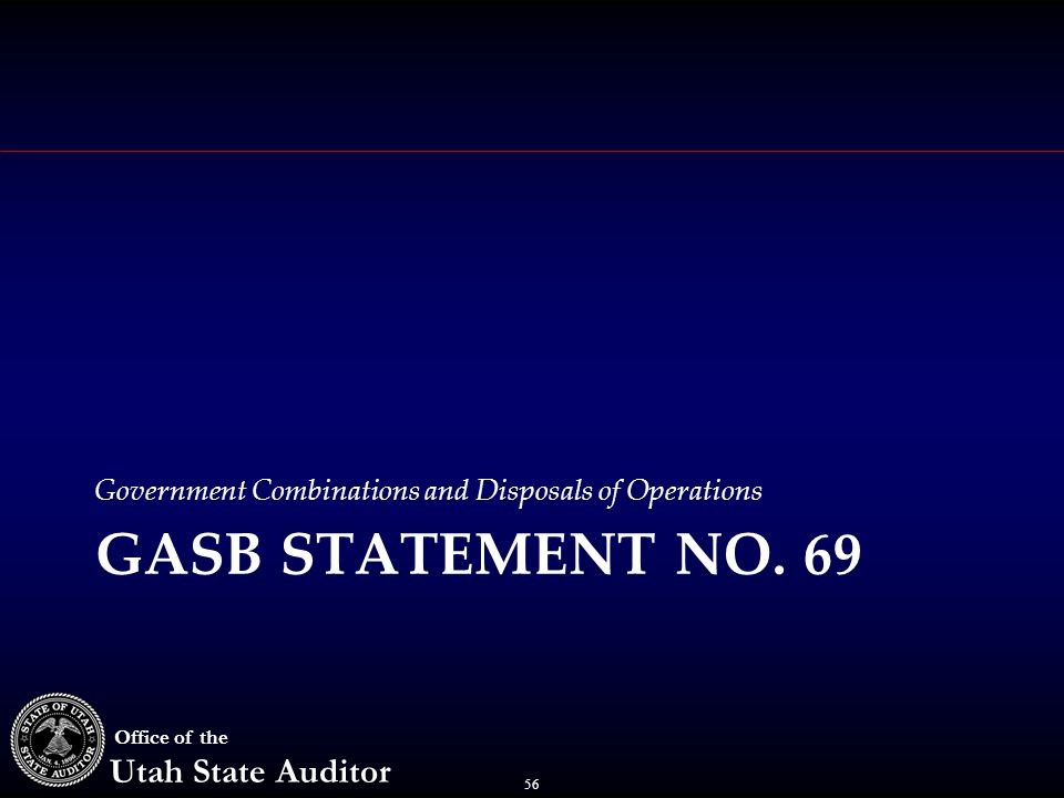 56 Office of the Utah State Auditor Government Combinations and Disposals of Operations GASB STATEMENT NO. 69