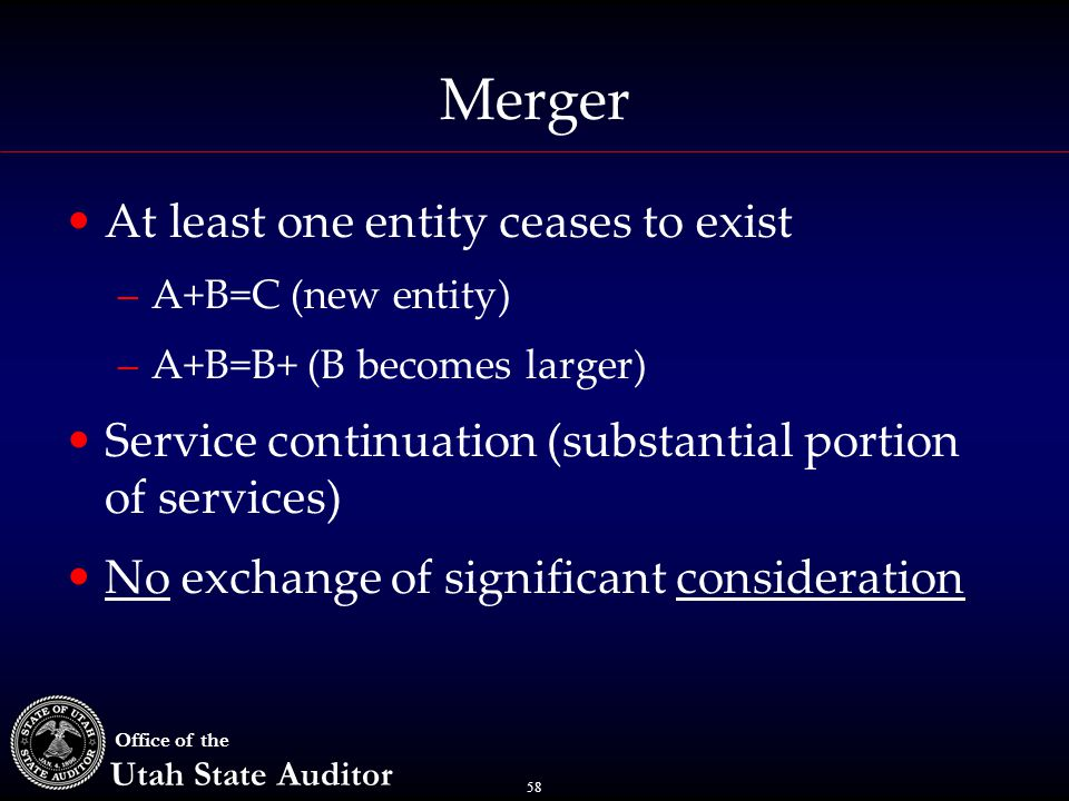 58 Office of the Utah State Auditor Merger At least one entity ceases to exist –A+B=C (new entity) –A+B=B+ (B becomes larger) Service continuation (su