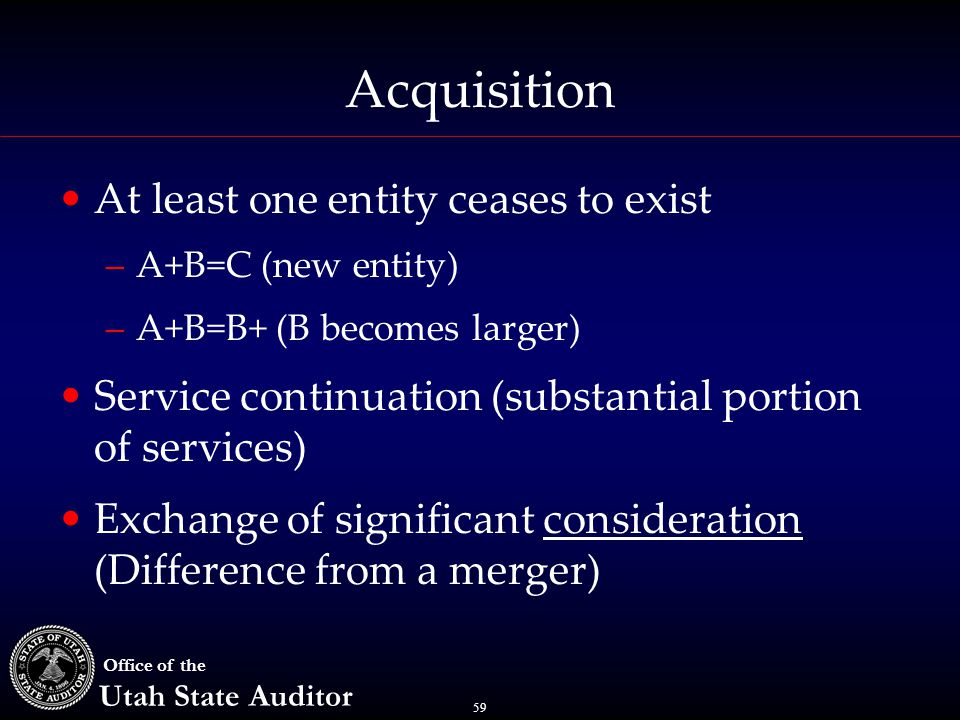 59 Office of the Utah State Auditor Acquisition At least one entity ceases to exist –A+B=C (new entity) –A+B=B+ (B becomes larger) Service continuation (substantial portion of services) Exchange of significant consideration (Difference from a merger)