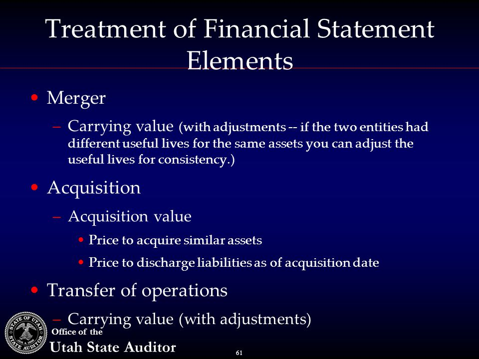 61 Office of the Utah State Auditor Treatment of Financial Statement Elements Merger –Carrying value (with adjustments -- if the two entities had different useful lives for the same assets you can adjust the useful lives for consistency.) Acquisition –Acquisition value Price to acquire similar assets Price to discharge liabilities as of acquisition date Transfer of operations –Carrying value (with adjustments)