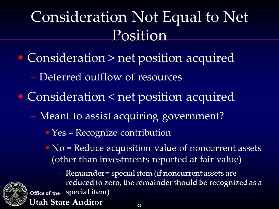 62 Office of the Utah State Auditor Consideration Not Equal to Net Position Consideration > net position acquired –Deferred outflow of resources Consideration < net position acquired –Meant to assist acquiring government.