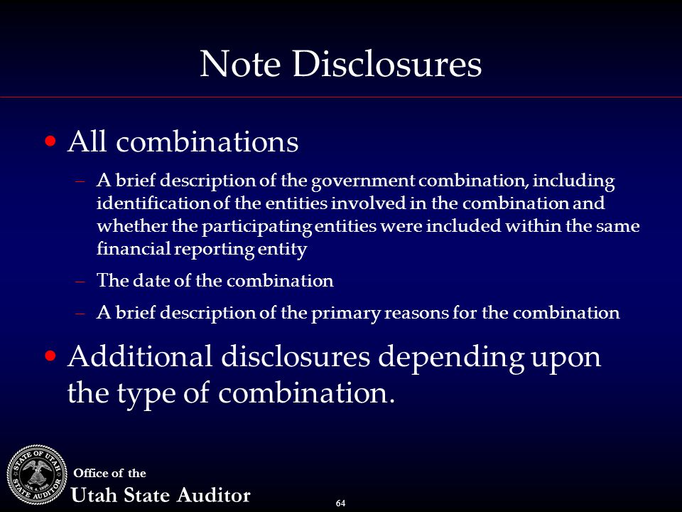 64 Office of the Utah State Auditor Note Disclosures All combinations –A brief description of the government combination, including identification of the entities involved in the combination and whether the participating entities were included within the same financial reporting entity –The date of the combination –A brief description of the primary reasons for the combination Additional disclosures depending upon the type of combination.