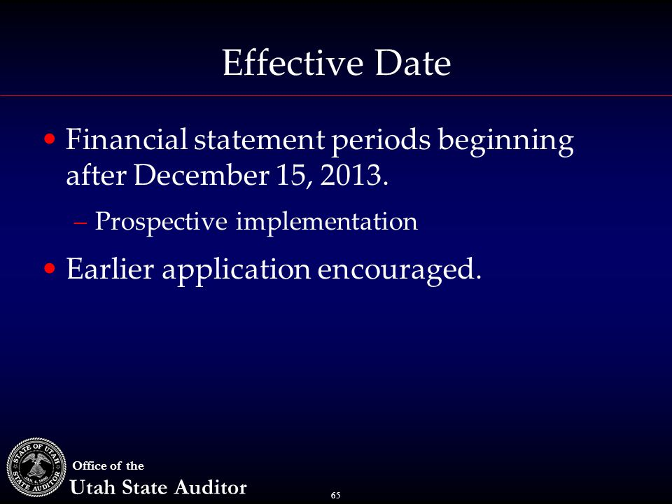65 Office of the Utah State Auditor Effective Date Financial statement periods beginning after December 15, 2013. –Prospective implementation Earlier