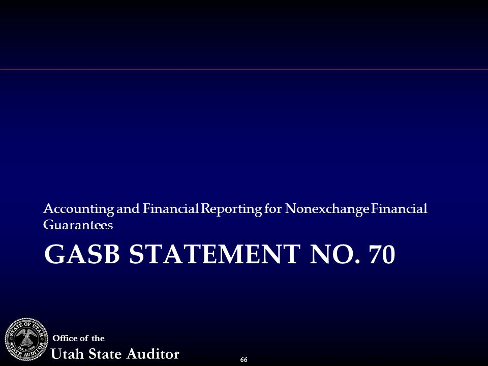 66 Office of the Utah State Auditor GASB STATEMENT NO. 70 Accounting and Financial Reporting for Nonexchange Financial Guarantees