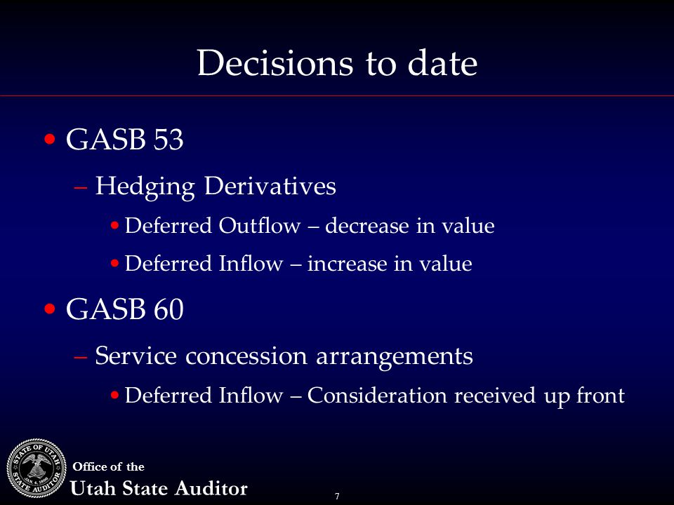 7 Office of the Utah State Auditor Decisions to date GASB 53 –Hedging Derivatives Deferred Outflow – decrease in value Deferred Inflow – increase in value GASB 60 –Service concession arrangements Deferred Inflow – Consideration received up front