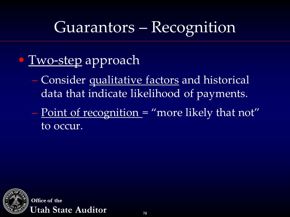 70 Office of the Utah State Auditor Guarantors – Recognition Two-step approach –Consider qualitative factors and historical data that indicate likelihood of payments.