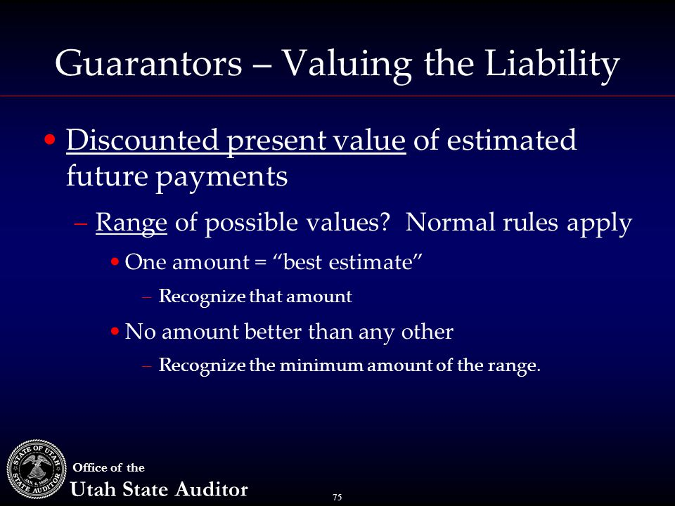 75 Office of the Utah State Auditor Guarantors – Valuing the Liability Discounted present value of estimated future payments –Range of possible values.