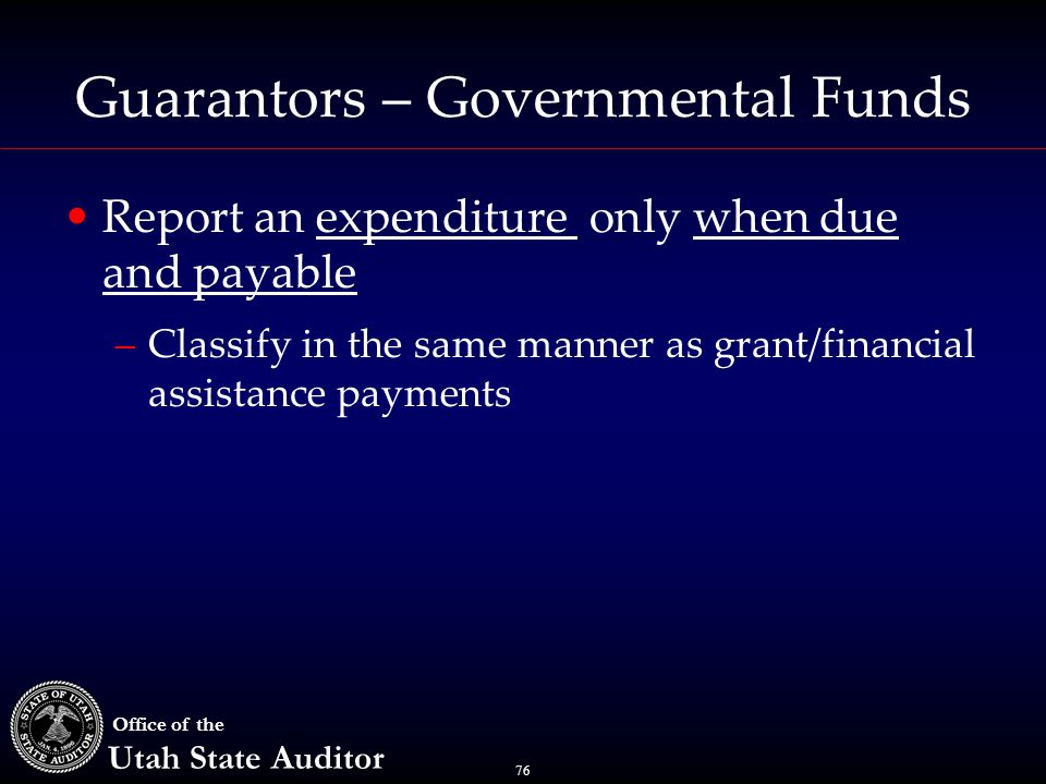 76 Office of the Utah State Auditor Guarantors – Governmental Funds Report an expenditure only when due and payable –Classify in the same manner as gr