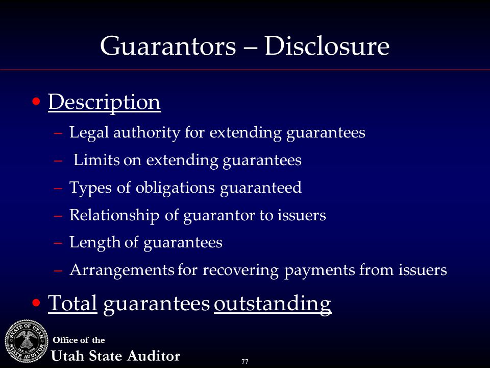 77 Office of the Utah State Auditor Guarantors – Disclosure Description –Legal authority for extending guarantees – Limits on extending guarantees –Types of obligations guaranteed –Relationship of guarantor to issuers –Length of guarantees –Arrangements for recovering payments from issuers Total guarantees outstanding