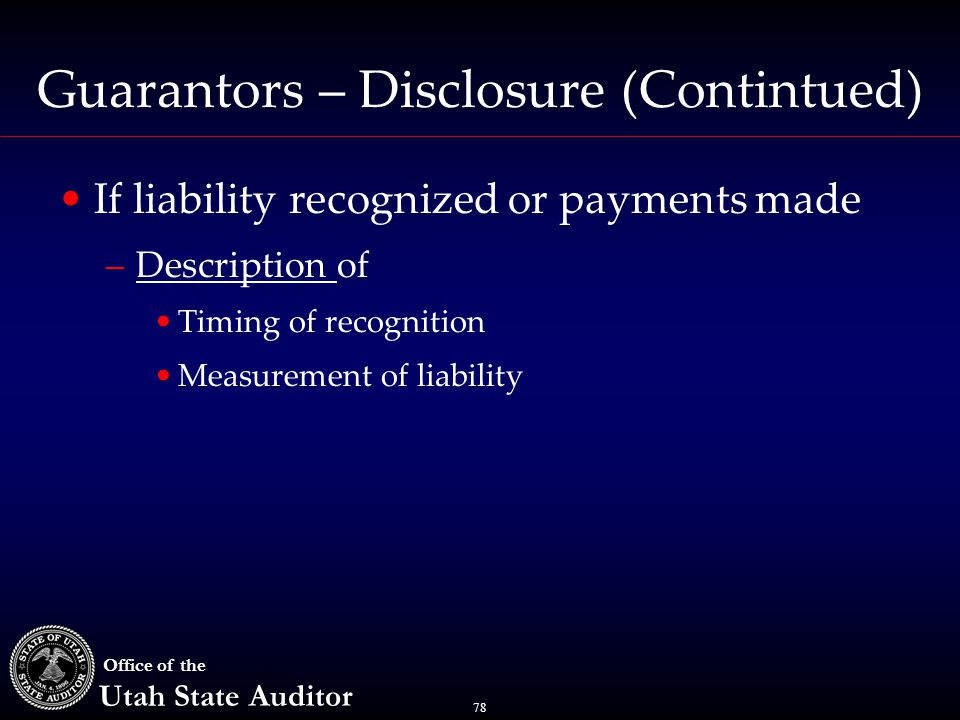 78 Office of the Utah State Auditor Guarantors – Disclosure (Contintued) If liability recognized or payments made –Description of Timing of recognition Measurement of liability