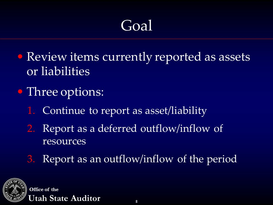 8 Office of the Utah State Auditor Goal Review items currently reported as assets or liabilities Three options: 1.Continue to report as asset/liabilit