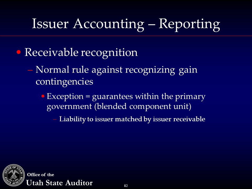 82 Office of the Utah State Auditor Issuer Accounting – Reporting Receivable recognition –Normal rule against recognizing gain contingencies Exception = guarantees within the primary government (blended component unit) –Liability to issuer matched by issuer receivable